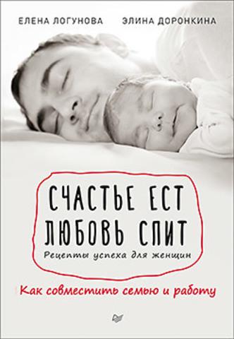 Счастье ест. Любовь спит. Рецепты успеха для женщин. Как совместить семью и работу - Логунова Е, Доронкина Э. Э
