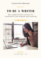 To be a writer. Non-adapted short stories for translation from English and retelling. Levels B2 - C2. Book 1