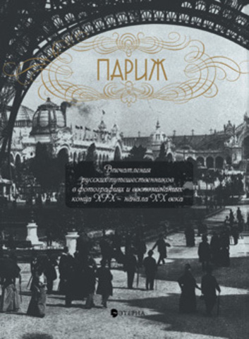 Париж: Впечатления русских путешественников в фотографиях и воспоминаниях конца XIX-начала ХХ века