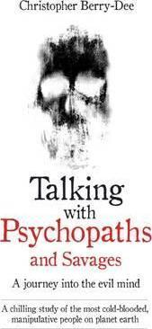 Kitab Talking with Psychopaths and Savages - a Journey into the Evil Mind: A Chilling Study of the Most Cold-Blooded, Manipulative People on Planet Earth   Christopher Berry-Dee