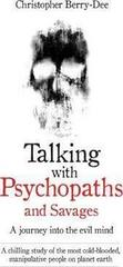 Talking with Psychopaths and Savages - a Journey into the Evil Mind : A Chilling Study of the Most Cold-Blooded, Manipulative People on Planet Earth