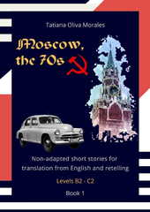 Moscow, the 70s. Non-adapted short stories for translation from English and retelling. Levels B2 - C2. Book 1