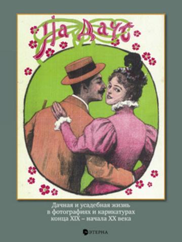 На даче: Дачная и усадебная жизнь в фотографиях и карикатурах конца XIX -начала ХХ века
