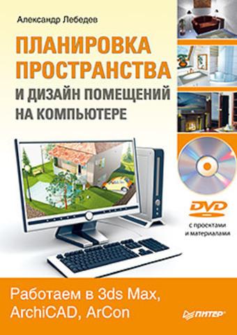 Планировка пространства и дизайн помещений на компьютере. Работаем в 3ds Max, ArchiCAD, ArCon (+DVD)