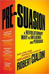 Pre-Suasion. A Revolutionary Way to Influence and Persuade