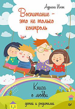Воспитание - это не только контроль. Книга о любви детей и родителей адриана имж воспитание – это не только контроль книга о любви детей и родителей