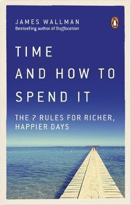 Kitab Time and How to Spend It: The 7 Rules for Richer, Happier Days | James Wallman