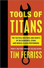 Tools of Titans. The Tactics, Routines, and Habits of Billionaires, Icons, and World-Class Performers