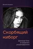 Скорбящий Киборг: Диаманда Галас За Пределами Ультрамодернизма / Виталий Аширов