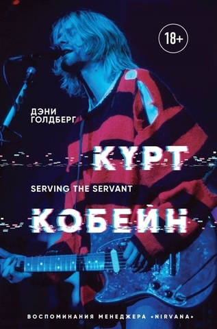 Курт Кобейн. Serving the Servant. Воспоминания менеджера Nirvana