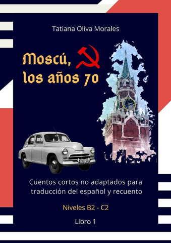Moscú, los años 70. Cuentos cortos no adaptados para traducción del español y recuento. Niveles B2 - C2. Libro 1