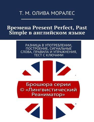 Времена Present Perfect, Past Simple в английском языке. Разница в употреблении, построение, сигнальные слова, правила и упражнения, тест с ключами