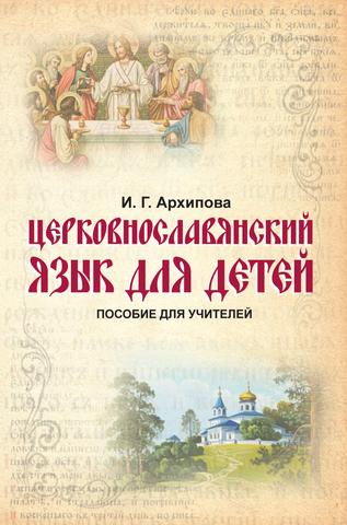 Архипова И. Г. Церковнославянский язык для детей. Пособие для учителей