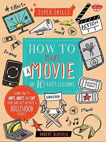 Книга How to Make a Movie in 10 Easy Lessons: Learn how to write, direct, and edit your own film without a Hollywood budget (Super Skills)